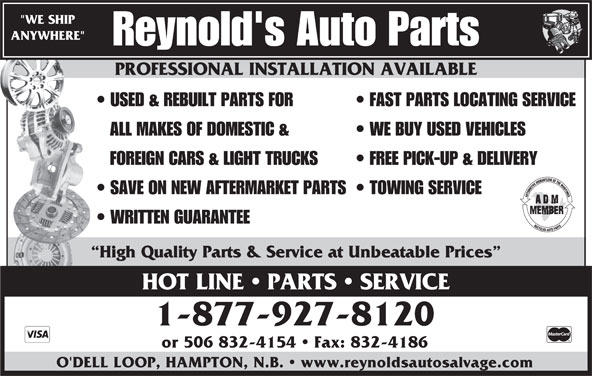 "Reynold's Auto Parts (506-832-5976) - Display Ad - PROFESSIONAL INSTALLATION AVAILABLE ""WE SHIP ANYWHERE"" Reynold's Auto Parts PROFESSIONAL INSTALLATION AVAILABLE USED & REBUILT PARTS FOR FAST PARTS LOCATING SERVICE ALL MAKES OF DOMESTIC & WE BUY USED VEHICLES FOREIGN CARS & LIGHT TRUCKS FREE PICK-UP & DELIVERY SAVE ON NEW AFTERMARKET PARTS  TOWING SERVICE WRITTEN GUARANTEE High Quality Parts & Service at Unbeatable Prices HOT LINE   PARTS   SERVICE 1-877-927-8120 or 506 832-4154   Fax: 832-4186 O'DELL LOOP, HAMPTON, N.B.   www.reynoldsautosalvage.com"