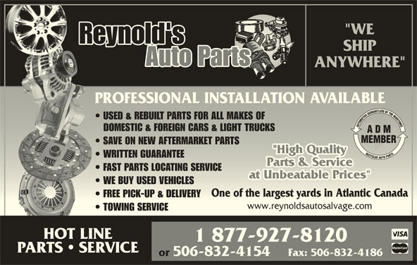 """Reynold's Auto Parts (506-832-5976) - Display Ad - Reynold's SHIP Auto Parts ANYWHERE"""" PROFESSIONAL INSTALLATION AVAILABLEPROFESSIONAL INSTALLATION AVAILABLE USED & REBUILT PARTS FOR ALL MAKES OF  USED & REBUILT PARTS FOR ALL MAKES OF DOMESTIC & FOREIGN CARS & LIGHT TRUCKSDOMESTIC & FOREIGN CARS & LIGHT TRUCKS SAVE ON NEW AFTERMARKET PARTS  SAVE ON NEW AFTERMARKET PARTS Fax: 506-832-4186 FAST PARTS LOCATING SERVICE  FAST PARTS LOCATING SERVICE at Unbeatable Prices""""at Unbeatable Prices"""" WE BUY USED VEHICLES  WE BUY USED VEHICLES One of the largest yards in Atlantic CanadaOne of the largest yards in Atlantic Canada FREE PICK-UP & DELIVERY  FREE PICK-UP & DELIVERY www.reynoldsautosalvage.comwww.reynoldsautosalvage.com TOWING SERVICE  TOWING SERVICE HOT LINE 1 877-927-8120 PARTS   SERVICE or 506-832-4154 WRITTEN GUARANTEE  WRITTEN GUARANTEE """"WE"""