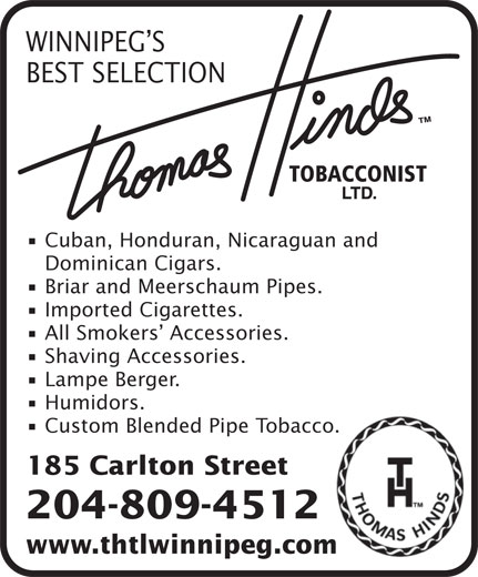 Thomas Hinds Tobacconist Ltd (204-942-0203) - Display Ad - WINNIPEG S BEST SELECTION Cuban, Honduran, Nicaraguan and Dominican Cigars. Briar and Meerschaum Pipes. Imported Cigarettes. All Smokers  Accessories. Shaving Accessories. Lampe Berger. Humidors. Custom Blended Pipe Tobacco. 185 Carlton Street 204-809-4512 www.thtlwinnipeg.com www.thtlwinnipeg.com 204-809-4512 WINNIPEG S BEST SELECTION Cuban, Honduran, Nicaraguan and Dominican Cigars. Briar and Meerschaum Pipes. Imported Cigarettes. All Smokers  Accessories. Shaving Accessories. Lampe Berger. Humidors. Custom Blended Pipe Tobacco. 185 Carlton Street