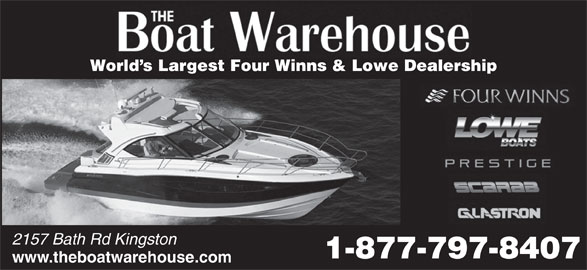 The Boat Warehouse (613-634-3416) - Display Ad - 2157 Bath Rd Kingston World s Largest Four Winns & Lowe Dealership 1-877-797-8407 www.theboatwarehouse.com World s Largest Four Winns & Lowe Dealership 2157 Bath Rd Kingston 1-877-797-8407 www.theboatwarehouse.com