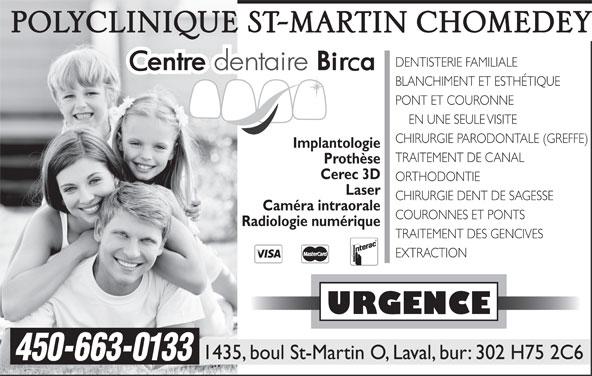 Centre Dentaire Birca Inc (450-663-0133) - Annonce illustrée======= - DENTISTERIE FAMILIALE BLANCHIMENT ET ESTHÉTIQUE PONT ET COURONNE EN UNE SEULE VISITE CHIRURGIE PARODONTALE (GREFFE) Implantologie TRAITEMENT DE CANAL Prothèse Cerec 3D ORTHODONTIE Laser CHIRURGIE DENT DE SAGESSE Caméra intraorale COURONNES ET PONTS Radiologie numérique TRAITEMENT DES GENCIVES EXTRACTION URGENCE 1435, boul St-Martin O, Laval, bur: 302 H75 2C6 450-663-0133