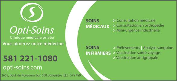 Opti-Soins Clinique médicale privée inc. (418-548-7525) - Annonce illustrée======= - > Consultation médicale SOINS > Consultation en orthopédie MÉDICAUX > Mini-urgence industrielle > Prélèvements Analyse sanguine SOINS > Vaccination santé voyage INFIRMIERS > Vaccination antigrippale 581 221-1080 opti-soins.com 2655, boul. du Royaume, bur. 550, Jonquière (Qc)  G7S 4S9