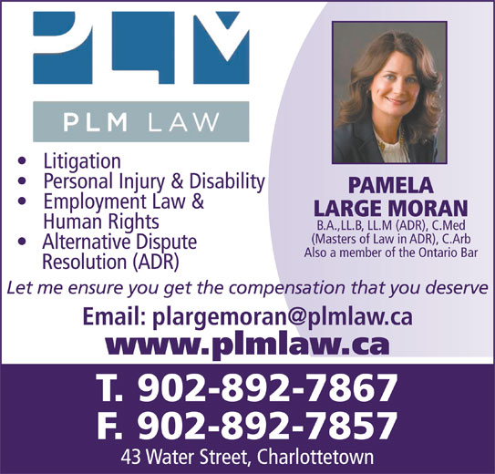 Conflict Resolution Services (CRS) Atlantic (902-892-7867) - Display Ad - Litigation Personal Injury & Disability PAMELA Employment Law & LARGE MORAN Human Rights B.A.,LL.B, LL.M (ADR), C.Med (Masters of Law in ADR), C.Arb Alternative Dispute Also a member of the Ontario Bar Resolution (ADR) Let me ensure you get the compensation that you deserve www.plmlaw.ca T. 902-892-7867 F. 902-892-7857 43 Water Street, Charlottetown