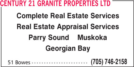 Century 21 Granite Properties Ltd (705-746-2158) - Display Ad - Real Estate Appraisal Services Parry Sound    Muskoka Georgian Bay (705) 746-2158 51 Bowes ----------------------- Complete Real Estate Services CENTURY 21 GRANITE PROPERTIES LTD