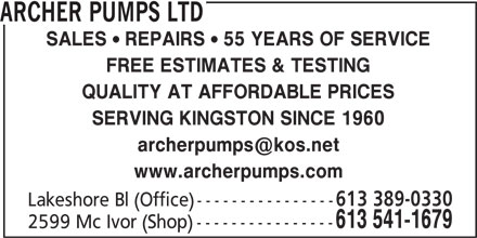 Archer Pumps Ltd (613-541-1679) - Display Ad - SALES  REPAIRS  55 YEARS OF SERVICE FREE ESTIMATES & TESTING QUALITY AT AFFORDABLE PRICES SERVING KINGSTON SINCE 1960 www.archerpumps.com 613 389-0330 Lakeshore Bl (Office) ---------------- 613 541-1679 2599 Mc Ivor (Shop) ---------------- ARCHER PUMPS LTD