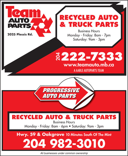 Team Autoparts Ltd (204-222-7333) - Display Ad - RECYCLED AUTO & TRUCK PARTS Business Hours 2025 Plessis Rd. Monday - Friday: 8am - 7pm Saturday: 9am - 3pm 204 www.teamauto.mb.ca A AABLE AUTOPARTS TEAM PROGRESSIVE AUTO PARTS RECYCLED AUTO & TRUCK PARTS Business Hours Monday - Friday: 8am - 6pm   Saturday: 9am - 3pm Hwy. 59 & Oakgrove 10 Minutes South Of The Mint 204 982-3010 All businesses under common ownership