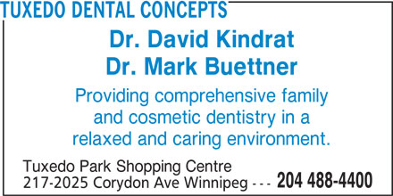 Tuxedo Dental Concepts (204-488-4400) - Display Ad - 217-2025 Corydon Ave Winnipeg --- TUXEDO DENTAL CONCEPTS Dr. David Kindrat Dr. Mark Buettner Providing comprehensive family and cosmetic dentistry in a relaxed and caring environment. Tuxedo Park Shopping Centre 204 488-4400