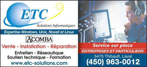 ETC Solutions Informatiques (450-963-0012) - Annonce illustrée======= - ETC Expertise Windows, Unix, Novell et Linux Service sur place Vente - Installation - Réparation ENTREPRISES ET PARTICULIERS Entretien - Réseautique 5475 Thibault, Laval Soutien technique - Formation (450) 963-0012 www.etc-solutions.com