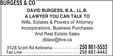 Burgess & Co (250-861-5533) - Display Ad - BURGESS & CO DAVID BURGESS, B.A., LL.B. A LAWYER YOU CAN TALK TO Wills, Estates & Powers of Attorney Incorporations, Business Purchases And Real Estate Sales 250 861-5533 3528 Scott Rd Kelowna ------------- Fax Line --------------------------- 250 861-4442
