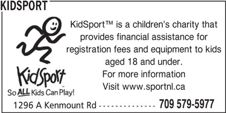 Kidsport (709-579-5977) - Annonce illustrée======= - 709 579-5977 1296 A Kenmount Rd -------------- KIDSPORT KidSport  is a children's charity that provides financial assistance for registration fees and equipment to kids aged 18 and under. For more information Visit www.sportnl.ca