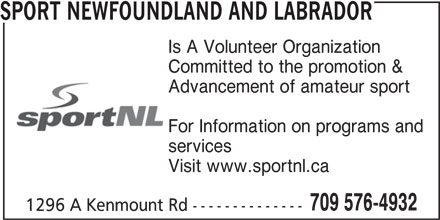Sport Newfoundland And Labrador (709-576-4932) - Annonce illustrée======= - Advancement of amateur sport For Information on programs and services Visit www.sportnl.ca 709 576-4932 1296 A Kenmount Rd -------------- SPORT NEWFOUNDLAND AND LABRADOR Is A Volunteer Organization Committed to the promotion &