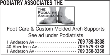 The Podiatry Associates (709-739-3338) - Display Ad - PODIATRY ASSOCIATES THE Foot Care & Custom Molded Arch Supports See ad under Podiatrists 709 739-3338 1 Anderson Av --------------------- 40 Aberdeen Av ------------------- 709 579-3338 1 Anderson Av -------------------- 709 368-3368