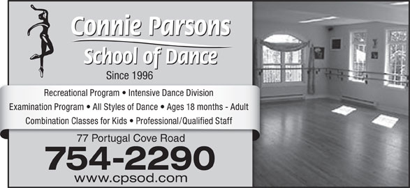 Connie Parsons School Of Dance Ltd (709-754-2290) - Display Ad - Since 1996 Recreational Program   Intensive Dance Division Examination Program   All Styles of Dance   Ages 18 months - Adult Combination Classes for Kids   Professional/Qualified Staff 77 Portugal Cove Road 754-2290 www.cpsod.com