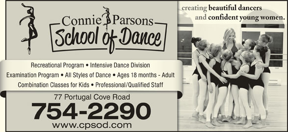 Connie Parsons School Of Dance Ltd (709-754-2290) - Display Ad - creating beautiful dancerscreating beautiful dancers and confident young women.         and confident young women. Recreational Program   Intensive Dance DivisionRecreational Program   Intensive Dance Division Examination Program   All Styles of Dance   Ages 18 months - AdultExamination Program   All Styles of Dance   Ages 18 months - Adult Combination Classes for Kids   Professional/Qualified StaffCombination Classes for Kids   Professional/Qualified Staff 77 Portugal Cove Road77 Portugal Cove Road 754-2290 www.cpsod.com