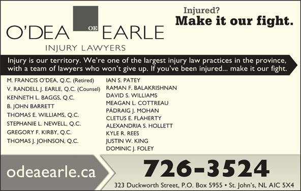 O'Dea Earle Law Offices (709-726-3524) - Display Ad - Injury is our territory. We re one of the largest injury law practices in the province, with a team of lawyers who won t give up. If you ve been injured... make it our fight. M. FRANCIS O DEA, Q.C. (Retired) IAN S. PATEY(Retired) RAMAN F. BALAKRISHNAN F. BKRIS V. RANDELL J. EARLE, Q.C. (Counsel). (Counsel) DAVID S. WILLIAMS. W KENNETH L. BAGGS, Q.C. MEAGAN L. COTTREAU L. COTTREA B. JOHN BARRETT PÁDRAIG J. MOHANRAI. MO THOMAS E. WILLIAMS, Q.C.C CLETUS E. FLAHERTYCLE. FLAHERT STEPHANIE L. NEWELL, Q.C.Q.C ALEXANDRIA S. HOLLETTALEXANDRIA S. HOLLETT GREGORY F. KIRBY, Q.C. KYLE R. REESKYLE R. REES THOMAS J. JOHNSON, Q.C..C. JUSTIN W. KINGJUSTIN W. KING DOMINIC J. FOLEYDOMINIC J. FOLEY 726-3524 odeaearle.ca 323 Duckworth Street, P.O. Box 5955   St. John s, NL A1C 5X4323 ree.O. Bx 5955   St. JC 5X