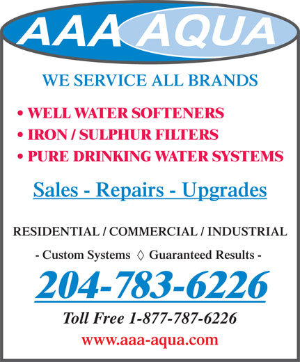 A A A Aqua Systems (204-783-6226) - Display Ad - WE SERVICE ALL BRANDS WELL WATER SOFTENERS IRON / SULPHUR FILTERS PURE DRINKING WATER SYSTEMS Sales - Repairs - Upgrades RESIDENTIAL / COMMERCIAL / INDUSTRIAL - Custom Systems      Guaranteed Results - Toll Free 1-877-787-6226 www.aaa-aqua.com 204-783-6226