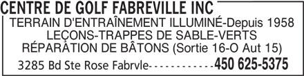 Centre De Golf Fabreville Inc (450-625-5375) - Annonce illustrée======= - TERRAIN D'ENTRAÎNEMENT ILLUMINÉ-Depuis 1958 LEÇONS-TRAPPES DE SABLE-VERTS RÉPARATION DE BÂTONS (Sortie 16-O Aut 15) 450 625-5375 3285 Bd Ste Rose Fabrvle------------ CENTRE DE GOLF FABREVILLE INC
