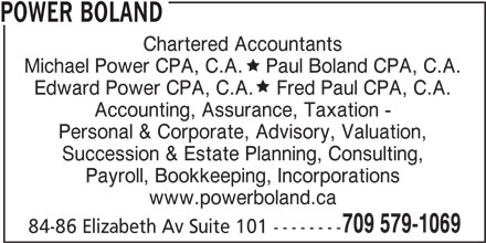 Power Boland (709-579-1069) - Display Ad - Michael Power CPA, C.A.    Paul Boland CPA, C.A. Edward Power CPA, C.A.    Fred Paul CPA, C.A. Accounting, Assurance, Taxation - Personal & Corporate, Advisory, Valuation, Succession & Estate Planning, Consulting, Payroll, Bookkeeping, Incorporations www.powerboland.ca 709 579-1069 84-86 Elizabeth Av Suite 101 -------- POWER BOLAND Chartered Accountants