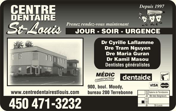 Centre Dentaire St-Louis (450-471-3232) - Annonce illustrée======= - Depuis 1997Depuis 1997 Prenez rendez-vous maintenantPrenez rendez-vous maintenant JOUR - SOIR - URGENCE Dr Cyrille Laflamme Dre Tram Nguyen Dre Maria Guran Dr Kamil Masou Dentistes généralistes 900, boul. Moody,900, boul. Moody, www.centredentairestlouis.com bureau 200 Terrebonne 450 471-3232