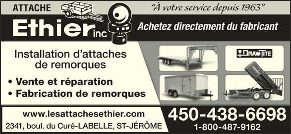 Les Attaches Éthier Inc (450-438-6698) - Annonce illustrée======= - de remorques Fabrication de remorquesorques www.lesattachesethier.comr.com 450-438-669845 66980-438- 2341, boul. du Curé-LABELLE, ST-JÉRÔMET-JÉRÔME 1-800-487-9162 162-800-487-9 Vente et réparation À votre service depuis 1963 Achetez directement du fabricant Installation d attacheshes