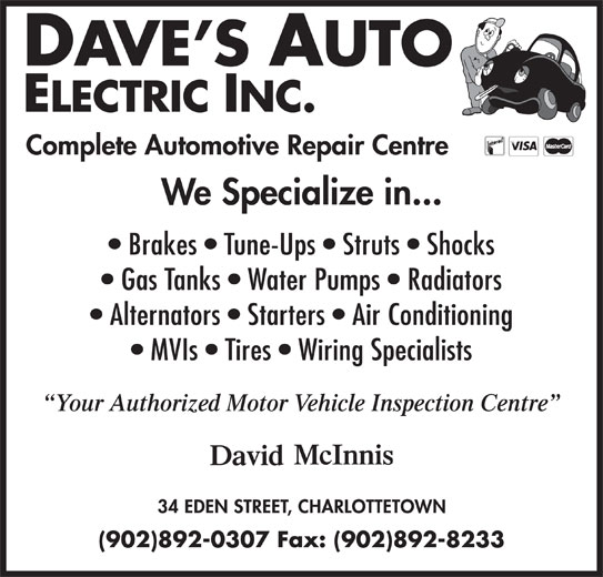 Dave's Auto Electric Inc (902-892-0307) - Display Ad - Complete Automotive Repair Centre We Specialize in... Brakes   Tune-Ups   Struts   Shocks Gas Tanks   Water Pumps   Radiators Alternators   Starters   Air Conditioning MVIs   Tires   Wiring Specialists Your Authorized Motor Vehicle Inspection Centre (902)892-0307 Fax: (902)892-8233