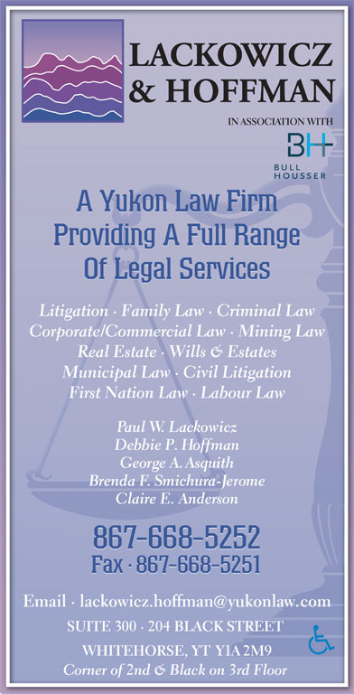Lackowicz & Hoffman (867-668-5252) - Display Ad - First Nation Law · Labour LawFirst Nation Law · Labour Law Paul W. Lackowiczaul Debbie P. HoffmanP. George A. AsquithA.Asith Brenda F. Smichura-Jeromeendhurme Claire E. AndersondersonClaire E. An 867-668-5252 Fax · 867-668-5251Fax8- Fax·867-668-5251 Email · lackowicz.hoffmanyukonlaw.comEmail · lackowicz.hoffmanyukonlcom SUITE 300 · 204 BLACK STREET SUITE 00 · 204 BLACK STREET WHITEHORSE, YT Y1A 2M9WHITEHORSE, 2M9 Corner of 2nd & Black on 3rd Floor orner of 2nd & Black on 3rd Floor IN ASSOCIATION WITH A Yukon Law Firm Providing A Full Range Of Legal Services Litigation · Family Law · Criminal LawLitigation · Family Law · Criminal Law Corporate/Commercial Law · Mining LawCorporate/Commercial Law · Mining Law Real Estate · Wills & EstatesReal Estate · Wills & Estates Municipal Law · Civil LitigationMunicipal Law · Civil Litigation