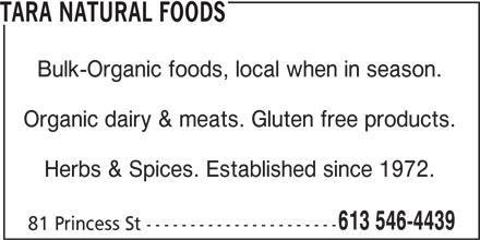 Tara Natural Foods (613-546-4439) - Display Ad - TARA NATURAL FOODS Bulk-Organic foods, local when in season. Organic dairy & meats. Gluten free products. Herbs & Spices. Established since 1972. 613 546-4439 81 Princess St ----------------------