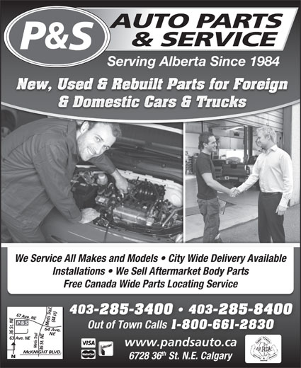 P & S Auto Parts & Service (403-285-3400) - Display Ad - Serving Alberta Since 1984 New, Used & Rebuilt Parts for Foreign & Domestic Cars & Trucks We Service All Makes and Models   City Wide Delivery Available Installations   We Sell Aftermarket Body Parts Free Canada Wide Parts Locating Service 403 403403 403 -285-3400 -285-84002853400 2858400 Out of Town Calls 1-800-661-2830 www.pandsauto.ca th 6728 36 St. N.E. Calgary
