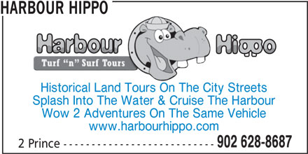 Harbour Hippo (902-628-8687) - Display Ad - HARBOUR HIPPO Historical Land Tours On The City Streets Splash Into The Water & Cruise The Harbour Wow 2 Adventures On The Same Vehicle www.harbourhippo.com 902 628-8687 2 Prince ---------------------------