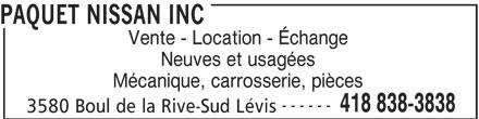 Paquet Nissan Inc (418-838-3838) - Annonce illustrée======= - PAQUET NISSAN INC Vente - Location - Échange Neuves et usagées Mécanique, carrosserie, pièces ------ 418 838-3838 3580 Boul de la Rive-Sud Lévis