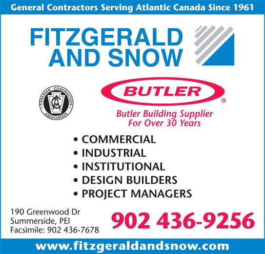 Fitzgerald & Snow (2010) Ltd (902-436-9256) - Display Ad - www.fitzgeraldandsnow.com General Contractors Serving Atlantic Canada Since 1961 Butler Building Supplier For Over 30 Years COMMERCIAL INDUSTRIAL INSTITUTIONAL DESIGN BUILDERS PROJECT MANAGERS 190 Greenwood Dr Summerside, PEI 902 436-9256 Facsimile: 902 436-7678