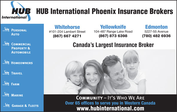 HUB International Phoenix Insurance Brokers (867-667-4271) - Display Ad - HUB International Phoenix Insurance Brokers Yellowknife Edmonton Whitehorse 104-487 Range Lake Road 5227-55 Avenue #101-204 Lambert Street (867) 873 6398 (780) 482 6936 (867) 667 4271 Canada s Largest Insurance Broker Over 65 offices to serve you in Western Canada