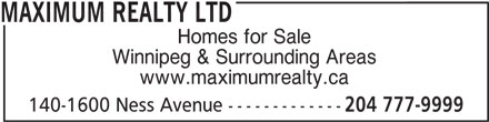 Maximum Realty Ltd (204-777-9999) - Display Ad - Homes for Sale Winnipeg & Surrounding Areas www.maximumrealty.ca 140-1600 Ness Avenue ------------- 204 777-9999 MAXIMUM REALTY LTD