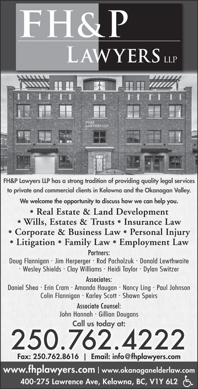 FH&P Lawyers LLP (250-762-4222) - Display Ad - · Doug Flannigan  Jim Herperger  Rod Pacholzuk  Donald Lewthwaite · · Wesley Shields  Clay Williams  Heidi Taylor  Dylan Switzer Associates: · · Daniel Shea  Erin Cram  Amanda Haugan  Nancy Ling  Paul Johnson · Colin Flannigan Karley Scott Shawn Speirs Associate Counsel: · John Hannah  Gillian Dougans Call us today at: 250.762.4222 Fax: 250.762.8616 www.fhplawyers.com www.okanaganelderlaw.com 400-275 Lawrence Ave, Kelowna, BC, V1Y 6L2 · FH&P Lawyers LLP has a strong tradition of providing quality legal services to private and commercial clients in Kelowna and the Okanagan Valley. We welcome the opportunity to discuss how we can help you. Real Estate & Land Development Wills, Estates & Trusts   Insurance Law Corporate & Business Law   Personal Injury Litigation   Family Law   Employment Law Partners: