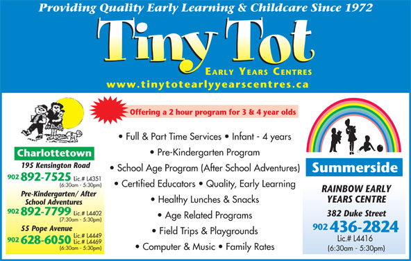 Tiny Tot Child Care Centre (902-892-7525) - Display Ad - 382 Duke Street Age Related Programs (7:30am - 5:30pm) 892-7525 Lic.# L4351 (6:30am - 5:30pm) 902 55 Pope Avenue 436-2824 Field Trips & Playgrounds Lic.# L4449 902 628-6050 Lic.# L4469 (6:30am - 5:30pm) Computer & Music   Family Rates (6:30am - 5:30pm) Lic.# L4416 Providing Quality Early Learning & Childcare Since 1972 EARLY YEARS CENTRES www.tinytotearlyyearscentres.ca Offering a 2 hour program for 3 & 4 year olds Full & Part Time Services   Infant - 4 years Pre-Kindergarten Program Charlottetown 195 Kensington Road School Age Program (After School Adventures) Summerside 902 Certified Educators   Quality, Early Learning RAINBOW EARLY Pre-Kindergarten/ After YEARS CENTRE Healthy Lunches & Snacks School Adventures 902 892-7799 Lic.# L4402