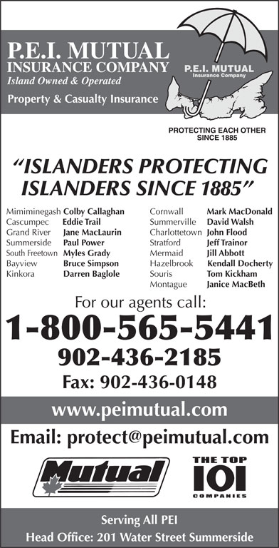 P E I Mutual Insurance Company (902-436-2185) - Display Ad - P.E.I. MUTUAL INSURANCE COMPANY Island Owned & Operated Property & Casualty Insurance ISLANDERS PROTECTING ISLANDERS SINCE 1885 Cornwall Mark MacDonald Mimiminegash Colby Callaghan Summerville David Walsh Cascumpec Eddie Trail Charlottetown John Flood Grand River Jane MacLaurin Stratford Jeff Trainor Summerside Paul Power Mermaid Jill Abbott South Freetown Myles Grady Hazelbrook Kendall Docherty Bayview Bruce Simpson Souris Tom Kickham Kinkora Darren Baglole Montague Janice MacBeth For our agents call: 1-800-565-5441 902-436-2185 Fax: 902-436-0148 www.peimutual.com Serving All PEI Head Office: 201 Water Street Summerside