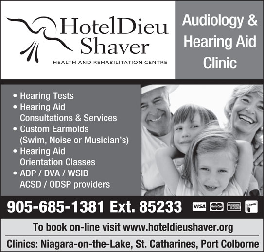 Hotel Dieu Shaver Health And Rehabilitation Centre (905-685-1381) - Display Ad - Audiology & Hearing Aid Clinic Hearing Tests Hearing Aid Consultations & Services Custom Earmolds (Swim, Noise or Musician s) Hearing Aid Orientation Classes ADP / DVA / WSIB ACSD / ODSP providers 905-685-1381 Ext. 85233 To book on-line visit www.hoteldieushaver.org Clinics: Niagara-on-the-Lake, St. Catharines, Port Colborne