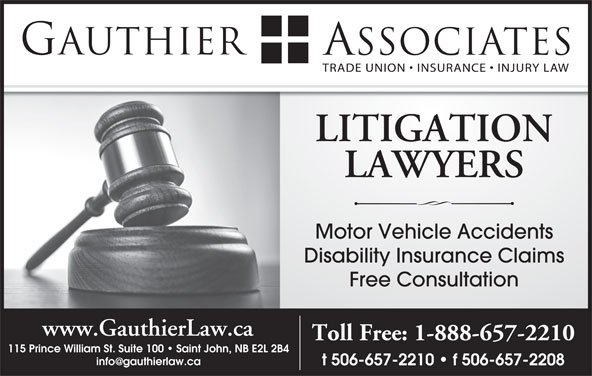 Gauthier & Associates (506-657-2210) - Display Ad - LITIGATION LAWYERS Motor Vehicle Accidents Disability Insurance Claims Free Consultation www.GauthierLaw.ca Toll Free: 1-888-657-2210 115 Prince William St. Suite 100   Saint John, NB E2L 2B4 t 506-657-2210   f 506-657-2208
