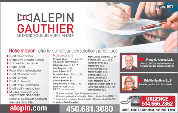 Alepin Gauthier (450-681-3080) - Annonce illustrée======= - Droit des affaires Marie-Janou Macerola , LL.B François Alepin , LL.L., Adm. A.* Philippe Zarif , LL.L.,  LL.B. Litige civil et commercial François Alepin, LL.L., D.E.Sp droit commercial.* Alexandre Poce , LL.B. Contentieux externe Adm. A., D.E.Sp. droit commercial Brigitte Gauthier , LL.B.** Nadia Pola , LL.B. Associé, section droit des affaires Litige fiscal Yves Paquette , LL.B. Sonia Rotondo , LL.B. Propriété intellectuelle Lucie Boiteau , LL.B. Maxime Alepin , LL.L. Droit des franchises Franco Tamburro , B.C.L., LL.B. Chanel Alepin , LL.L. Martine Morin , LL.B. Carole Chelhot , LL.B. Droit familial Gianina Fuschini , LL.L. Brigitte Gauthier, LL.B. Annic Macerola , LL.B. Droit du travail Harry Karavitis , B. Eng., LL.B. Stephanie Chayer Testa , LL.B. Associée, section droit de la famille Droit des successions Sophie C. Fortin , LL.L. Jean-Paul Melko , LL.B., J.D. Droit de l immigration D.E.S.S. common law Amira Lahdiri , LL.B Modes alternatifs de *   D.E.Sp. droit commercial  I  Agent de marques de commerce règlements des conflit Médiateur en matière civile et commerciale  I  Arbitre  I   Bâtonnier de Laval 1994-1995 ** Pratique du droit concentrée en: Droit de la famille  I  Bâtonnière de Laval 2000-2001 Forfaits et ententes de paiements URGENCE Médiatrice familiale accréditée mensuels disponibles. 514.666.286214666286 alepin.com 3080, boul. Le Carrefour, bur. 601, LavalCarrefour, bur. 601, Laval3080, boul. Le 450.681.3080 Depuis 1978Depuis 1978 Notre mission: être le carrefour des solutions juridiques Nos avocats