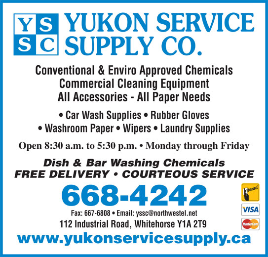 Yukon Service Supply Co (867-668-4242) - Display Ad - Open 8:30 a.m. to 5:30 p.m.   Monday through Friday Dish & Bar Washing Chemicals FREE DELIVERY   COURTEOUS SERVICE 668-4242 112 Industrial Road, Whitehorse Y1A 2T9 www.yukonservicesupply.ca YUKON SERVICE SUPPLY CO. Conventional & Enviro Approved Chemicals Commercial Cleaning Equipment All Accessories - All Paper Needs Car Wash Supplies   Rubber Gloves Washroom Paper   Wipers   Laundry Supplies