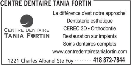 Centre Dentaire Tania Fortin (418-872-7844) - Annonce illustrée======= - Soins dentaires complets www.centredentairetaniafortin.com ------- 418 872-7844 1221 Charles Albanel Ste Foy CENTRE DENTAIRE TANIA FORTIN CEREC 3D   Orthodontie La différence c'est notre approche! Dentisterie esthétique Restauration sur implants