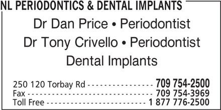 NL Periodontics & Dental Implants (709-754-2500) - Display Ad - NL PERIODONTICS & DENTAL IMPLANTS Dr Dan Price  Periodontist Dr Tony Crivello  Periodontist Dental Implants 709 754-2500 250 120 Torbay Rd ---------------- Fax ------------------------------- 709 754-3969 Toll Free ------------------------- 1 877 776-2500