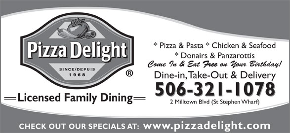 Pizza Delight (506-466-4147) - Annonce illustrée======= - 2 Milltown Blvd (St Stephen Wharf) CHECK OUT OUR SPECIALS AT:  www.pizzadelight.com Licensed Family Dining * Pizza & Pasta * Chicken & Seafood * Donairs & Panzarottis Come In & Eat Free on Your Birthday! Dine-in, Take-Out & Delivery 506-321-1078