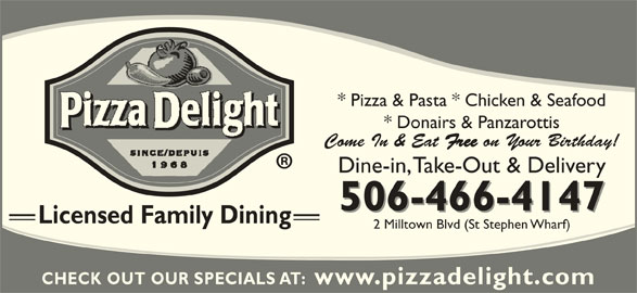 Pizza Delight (506-466-4147) - Annonce illustrée======= - * Pizza & Pasta * Chicken & Seafood 506-466-4147 Licensed Family Dining 2 Milltown Blvd (St Stephen Wharf) CHECK OUT OUR SPECIALS AT:  www.pizzadelight.com * Donairs & Panzarottis Come In & Eat Free on Your Birthday! Dine-in, Take-Out & Delivery