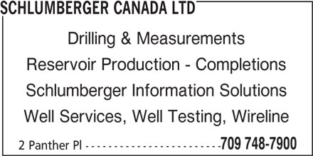 Schlumberger Canada Ltd (709-748-7900) - Display Ad - SCHLUMBERGER CANADA LTD Drilling & Measurements Reservoir Production - Completions Schlumberger Information Solutions Well Services, Well Testing, Wireline 709 748-7900 2 Panther Pl ------------------------
