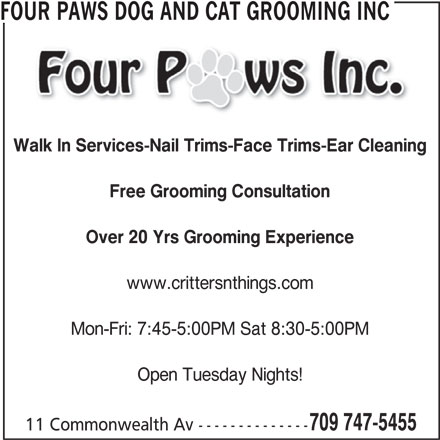Four Paws Dog and Cat Grooming Inc (709-747-5455) - Display Ad - Walk In Services-Nail Trims-Face Trims-Ear Cleaning Free Grooming Consultation Over 20 Yrs Grooming Experience www.crittersnthings.com Mon-Fri: 7:45-5:00PM Sat 8:30-5:00PM Open Tuesday Nights! 709 747-5455 11 Commonwealth Av -------------- FOUR PAWS DOG AND CAT GROOMING INC