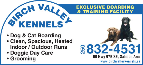 Paws For Play Kennel & Daycare (250-832-4531) - Display Ad - & TRAINING FACILITY BIRCH VALLEYKENNELS Dog & Cat Boarding Clean, Spacious, Heated Indoor / Outdoor Runs 250832-4531 Doggie Day Care 60 Hwy 97B SE, Salmon Arm Grooming www.birchvalleykennels.ca EXCLUSIVE BOARDING
