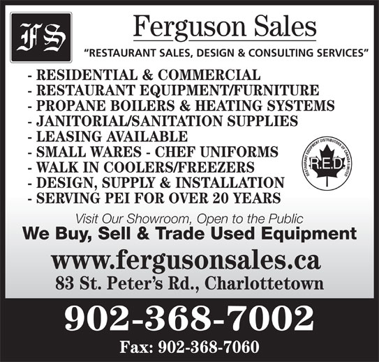 Ferguson Sales (902-368-7002) - Display Ad - Ferguson Sales RESTAURANT SALES, DESIGN & CONSULTING SERVICES - RESIDENTIAL & COMMERCIAL - RESTAURANT EQUIPMENT/FURNITURE - PROPANE BOILERS & HEATING SYSTEMS - JANITORIAL/SANITATION SUPPLIES - LEASING AVAILABLE - SMALL WARES - CHEF UNIFORMS - WALK IN COOLERS/FREEZERS - SERVING PEI FOR OVER 20 YEARS Visit Our Showroom, Open to the Public We Buy, Sell & Trade Used Equipment www.fergusonsales.ca 83 St. Peter s Rd., Charlottetown 902-368-7002 Fax: 902-368-7060 - DESIGN, SUPPLY & INSTALLATION