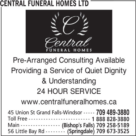 Central Funeral Homes Ltd (709-489-3880) - Display Ad - CENTRAL FUNERAL HOMES LTDCENTRAL FUNERAL HOMES LTD Pre-Arranged Consulting Available Providing a Service of Quiet Dignity www.centralfuneralhomes.ca 45 Union St Grand Falls-Windsor ----- 709 489-3880 Toll Free ------------------------- 1 888 828-3880 Main ---------------- (Bishop's Falls) 709 258-5189 56 Little Bay Rd -------- (Springdale) 709 673-3525 24 HOUR SERVICE & Understanding