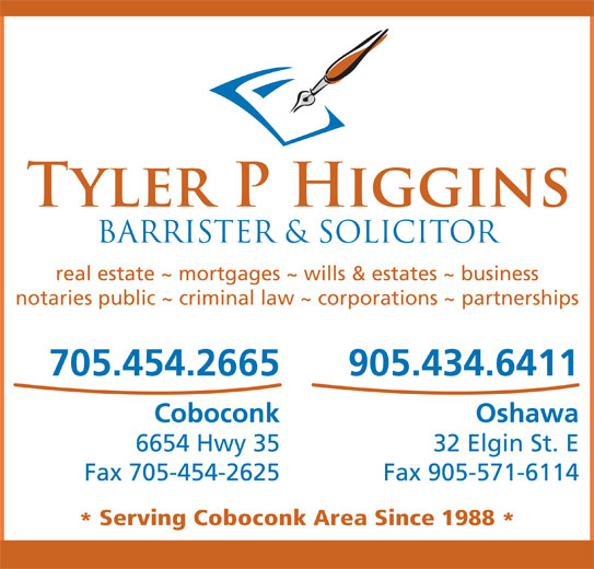 Higgins Tyler P (705-454-2665) - Display Ad - real estate ~ mortgages ~ wills & estates ~ business notaries public ~ criminal law ~ corporations ~ partnerships 705.454.2665 905.434.6411 Coboconk Oshawa 6654 Hwy 35 32 Elgin St. E Fax 705-454-2625 Fax 905-571-6114 Serving Coboconk Area Since 1988